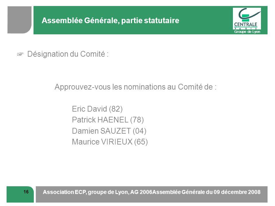 Groupe de Lyon 16 Association ECP, groupe de Lyon, AG 2006Assemblée Générale du 09 décembre 2008 Assemblée Générale, partie statutaire Désignation du Comité : Approuvez-vous les nominations au Comité de : Eric David (82) Patrick HAENEL (78) Damien SAUZET (04) Maurice VIRIEUX (65)