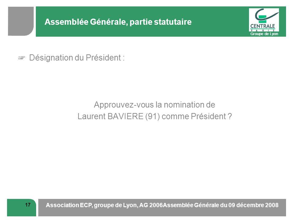 Groupe de Lyon 17 Association ECP, groupe de Lyon, AG 2006Assemblée Générale du 09 décembre 2008 Assemblée Générale, partie statutaire Désignation du Président : Approuvez-vous la nomination de Laurent BAVIERE (91) comme Président