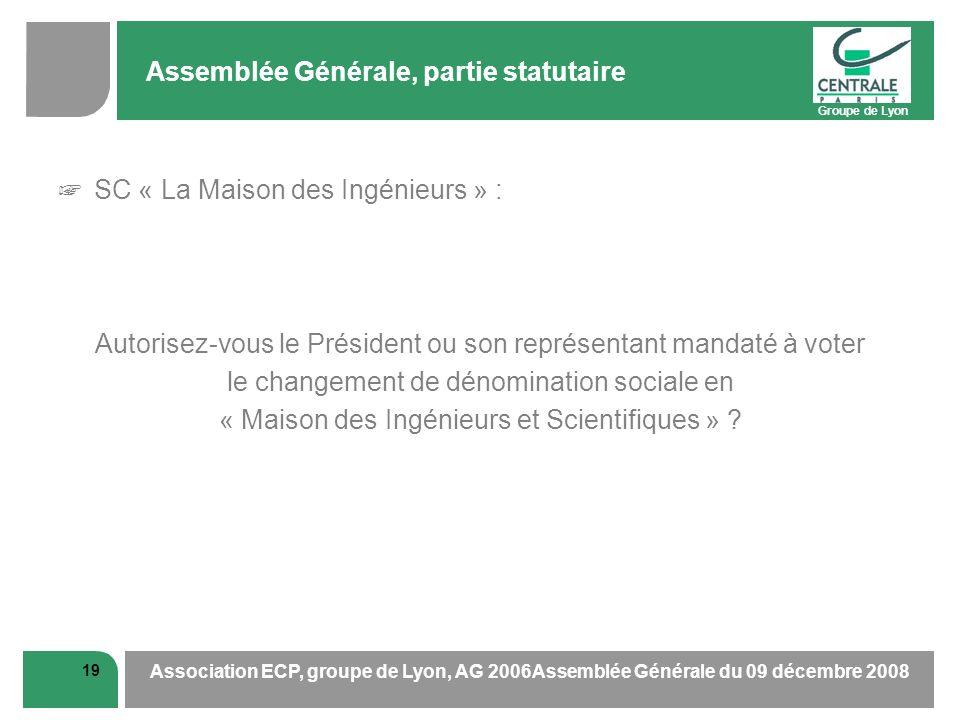 Groupe de Lyon 19 Association ECP, groupe de Lyon, AG 2006Assemblée Générale du 09 décembre 2008 Assemblée Générale, partie statutaire SC « La Maison des Ingénieurs » : Autorisez-vous le Président ou son représentant mandaté à voter le changement de dénomination sociale en « Maison des Ingénieurs et Scientifiques »