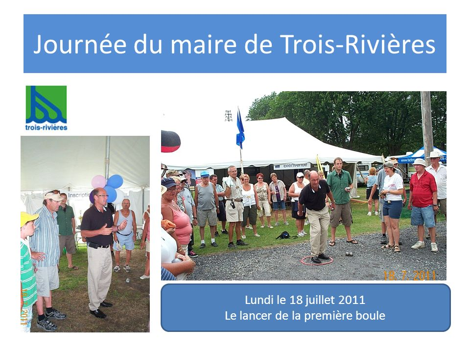 Journée du maire de Trois-Rivières Lundi le 18 juillet 2011 Le lancer de la première boule