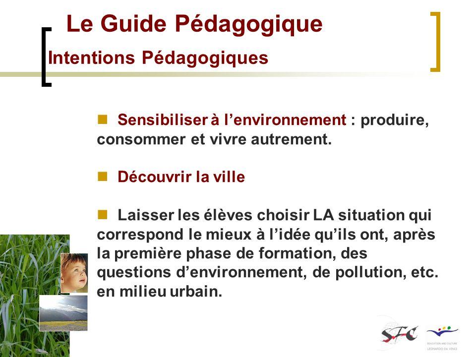 Le Guide Pédagogique Intentions Pédagogiques Sensibiliser à lenvironnement : produire, consommer et vivre autrement. Découvrir la ville Laisser les él