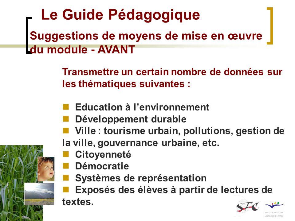 Le Guide Pédagogique Suggestions de moyens de mise en œuvre du module - AVANT Transmettre un certain nombre de données sur les thématiques suivantes : Education à lenvironnement Développement durable Ville : tourisme urbain, pollutions, gestion de la ville, gouvernance urbaine, etc.