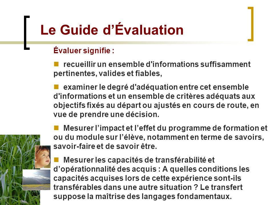 Le Guide dÉvaluation Évaluer signifie : recueillir un ensemble d informations suffisamment pertinentes, valides et fiables, examiner le degré d adéquation entre cet ensemble d informations et un ensemble de critères adéquats aux objectifs fixés au départ ou ajustés en cours de route, en vue de prendre une décision.