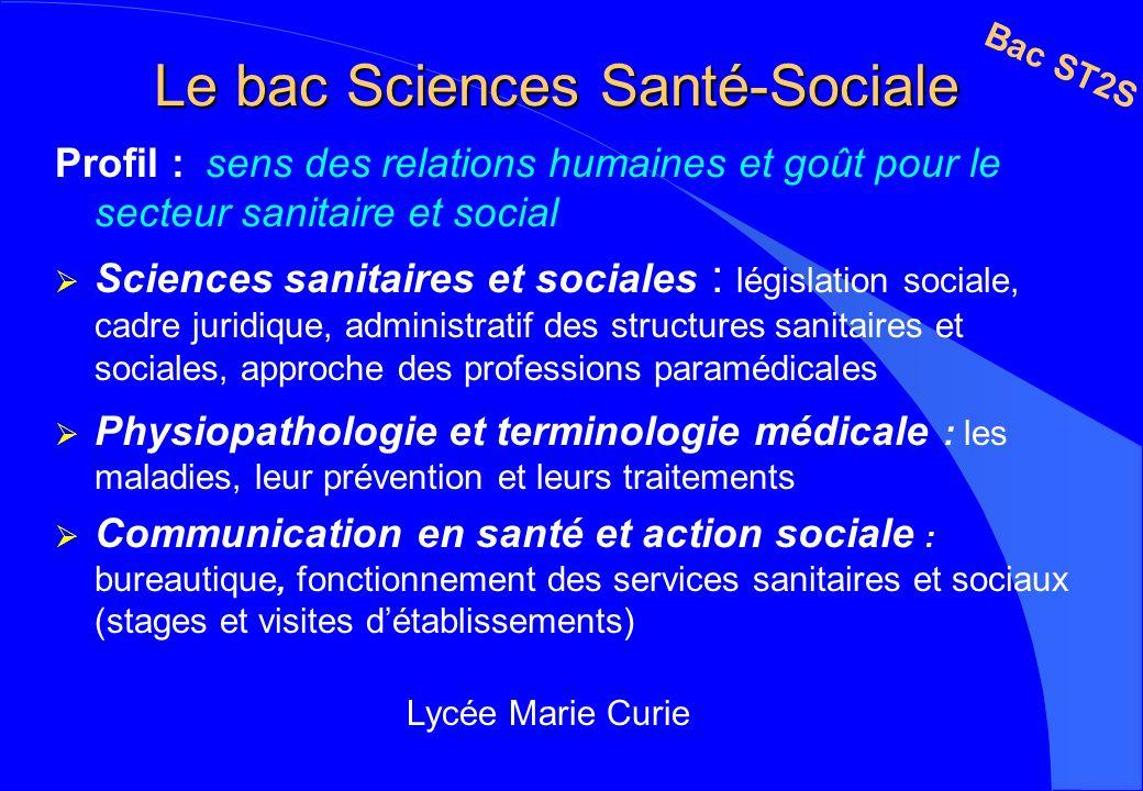 Le bac Sciences Santé-Sociale Profil : sens des relations humaines et goût pour le secteur sanitaire et social Sciences sanitaires et sociales : légis