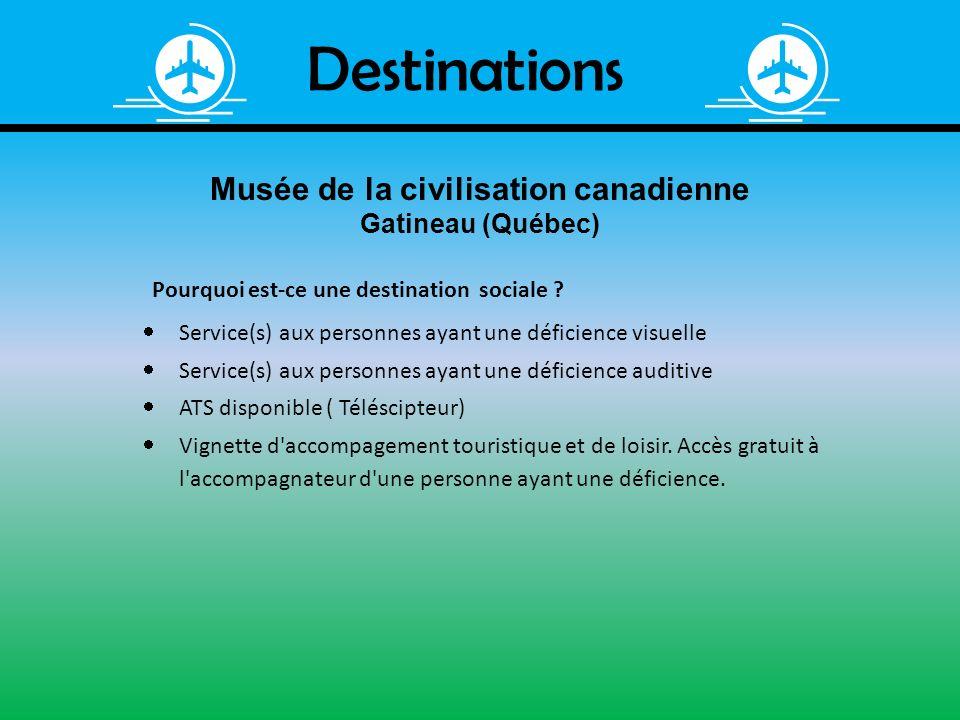 Destinations Musée de la civilisation canadienne Gatineau (Québec) Pourquoi est-ce une destination sociale ? Service(s) aux personnes ayant une défici