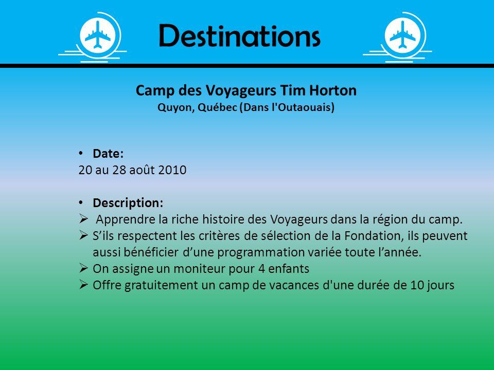 Destinations Camp des Voyageurs Tim Horton Quyon, Québec (Dans l'Outaouais) Date: 20 au 28 août 2010 Description: Apprendre la riche histoire des Voya