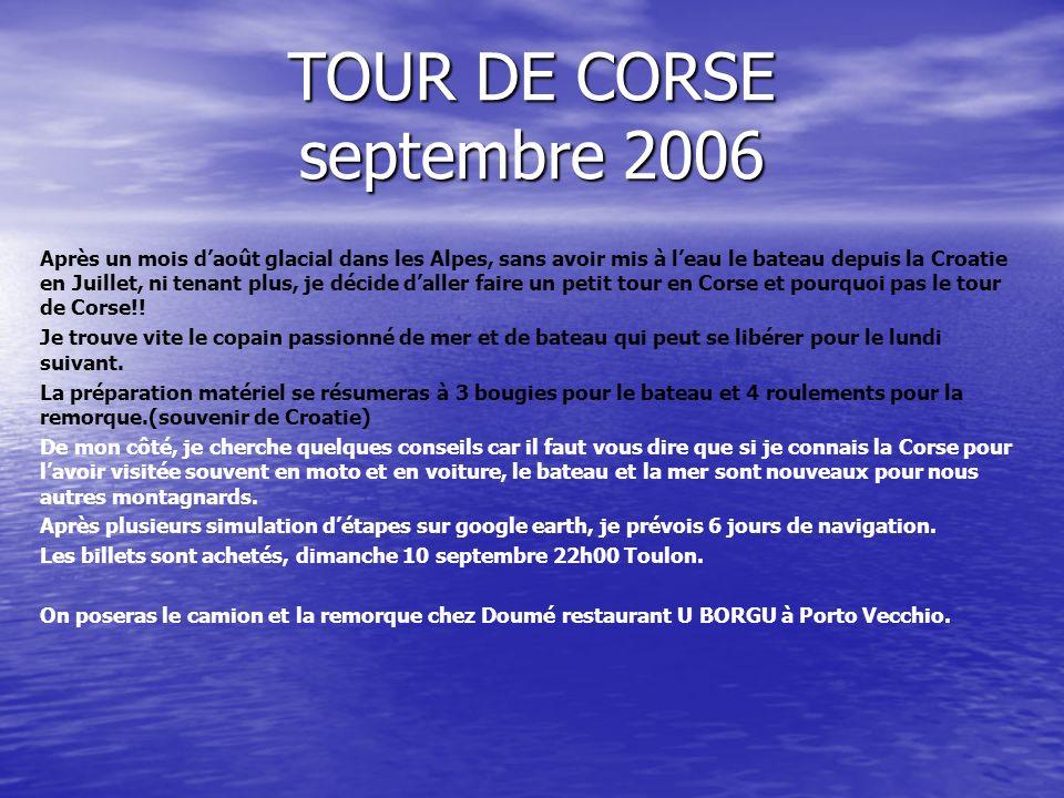 TOUR DE CORSE septembre 2006 Après un mois daoût glacial dans les Alpes, sans avoir mis à leau le bateau depuis la Croatie en Juillet, ni tenant plus, je décide daller faire un petit tour en Corse et pourquoi pas le tour de Corse!.