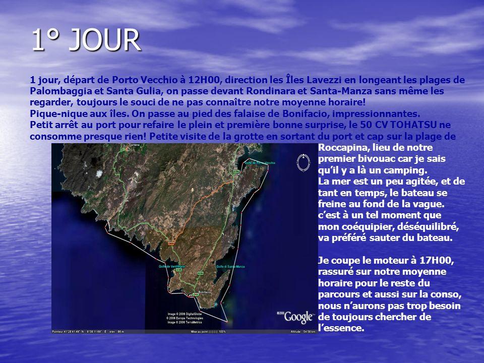 1° JOUR 1 jour, départ de Porto Vecchio à 12H00, direction les Îles Lavezzi en longeant les plages de Palombaggia et Santa Gulia, on passe devant Rondinara et Santa-Manza sans même les regarder, toujours le souci de ne pas connaître notre moyenne horaire.