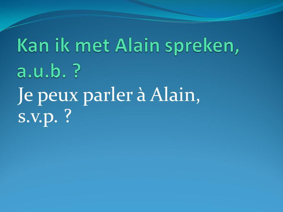 Je peux parler à Alain, s.v.p. ?