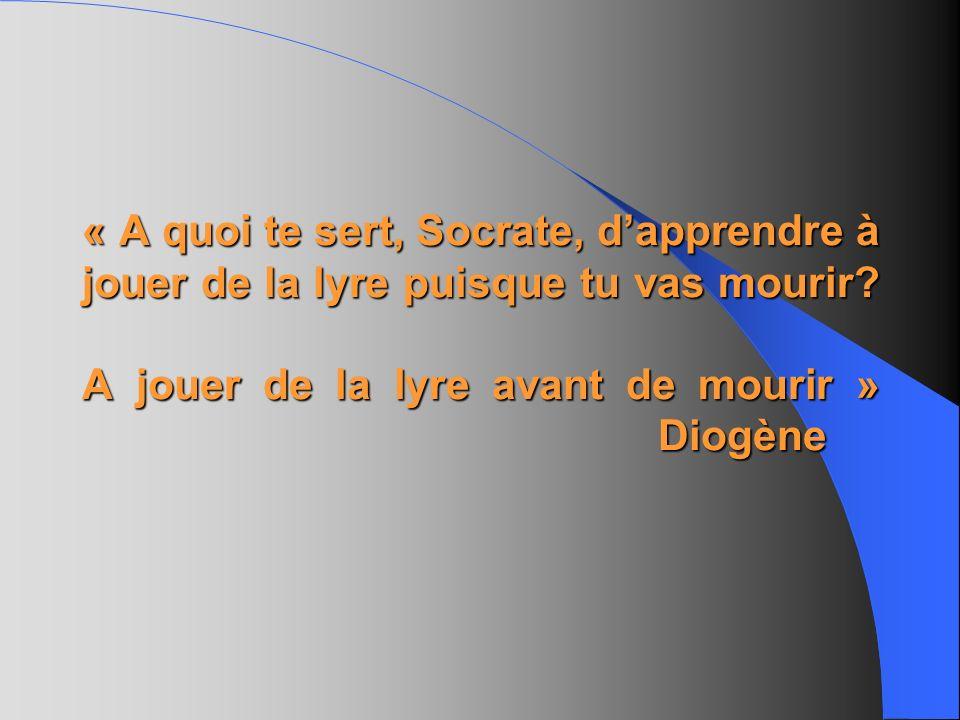 « A quoi te sert, Socrate, dapprendre à jouer de la lyre puisque tu vas mourir? A jouer de la lyre avant de mourir » Diogène