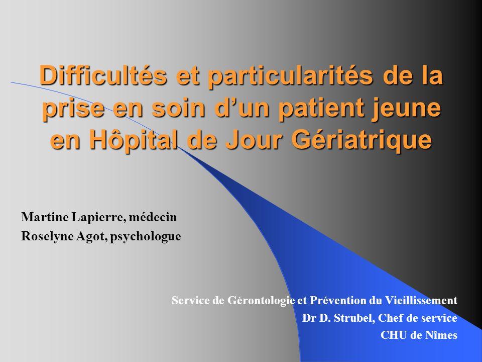 Difficultés et particularités de la prise en soin dun patient jeune en Hôpital de Jour Gériatrique Martine Lapierre, médecin Roselyne Agot, psychologu