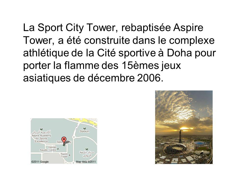 La Sport City Tower, rebaptisée Aspire Tower, a été construite dans le complexe athlétique de la Cité sportive à Doha pour porter la flamme des 15èmes jeux asiatiques de décembre 2006.