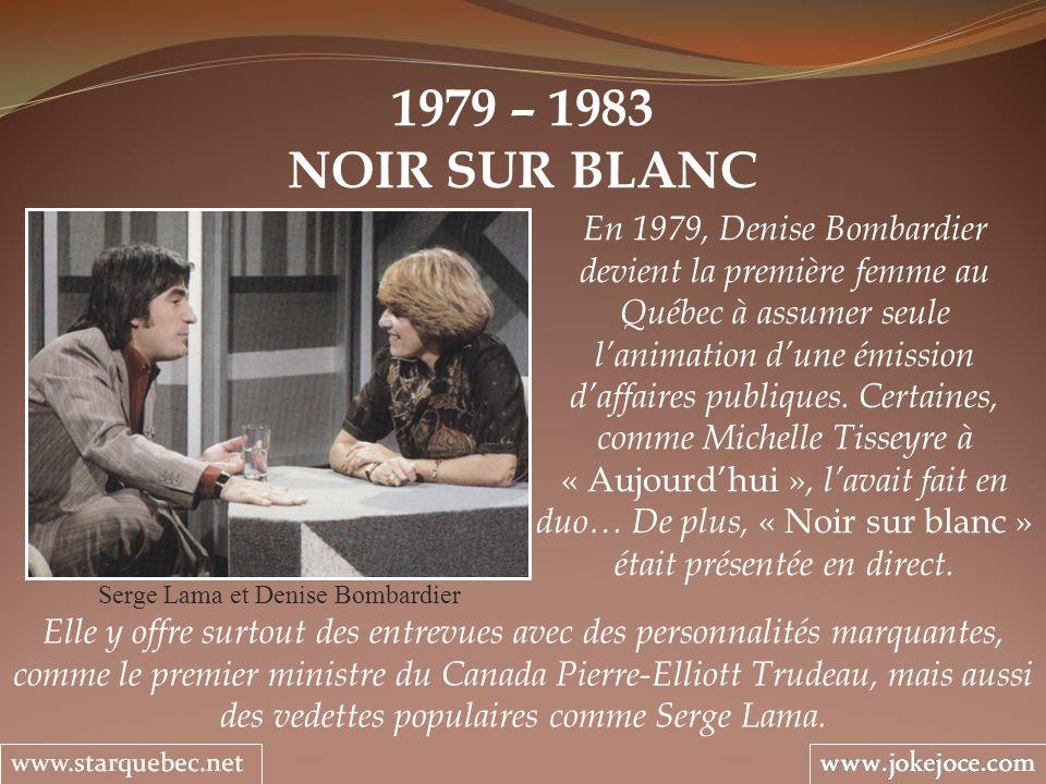 1979 – 1983 NOIR SUR BLANC Serge Lama et Denise Bombardier En 1979, Denise Bombardier devient la première femme au Québec à assumer seule lanimation d