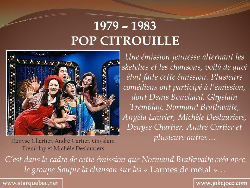 1979 – 1983 POP CITROUILLE Denyse Chartier, André Cartier, Ghyslain Tremblay et Michèle Deslauriers Une émission jeunesse alternant les sketches et le