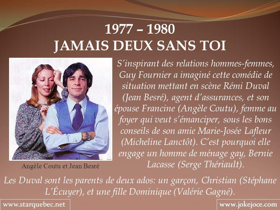 1977 – 1980 JAMAIS DEUX SANS TOI Angèle Coutu et Jean Besré Sinspirant des relations hommes-femmes, Guy Fournier a imaginé cette comédie de situation