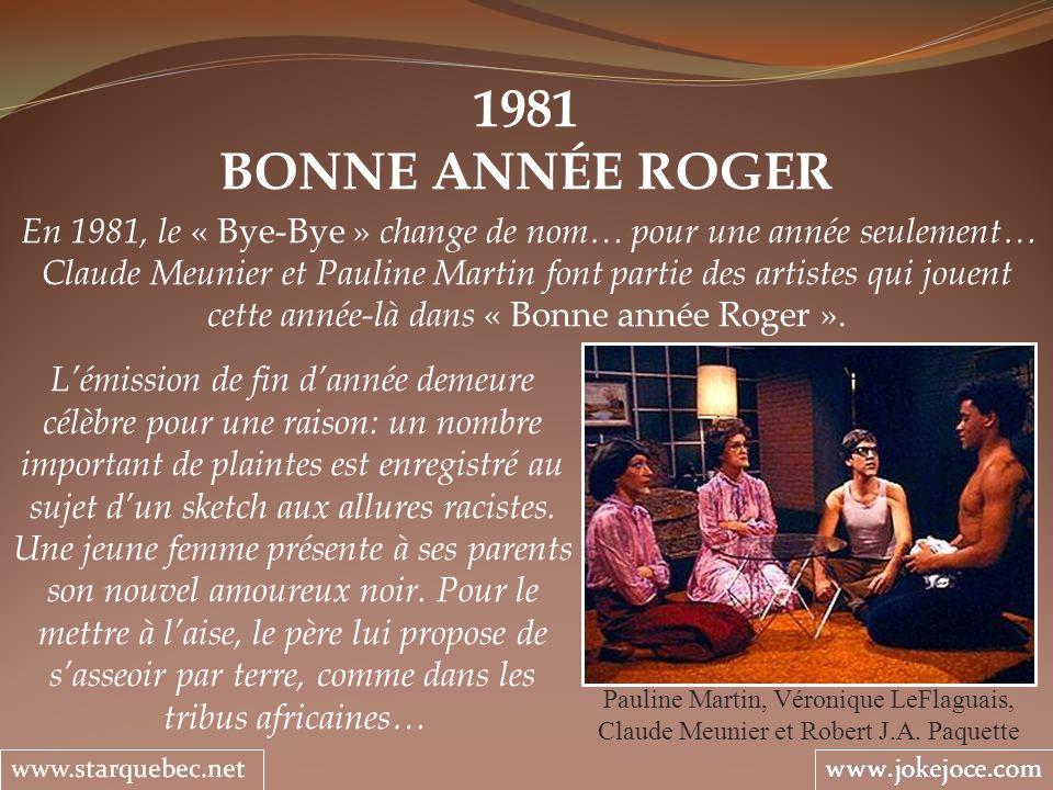 1981 BONNE ANNÉE ROGER Pauline Martin, Véronique LeFlaguais, Claude Meunier et Robert J.A. Paquette En 1981, le « Bye-Bye » change de nom… pour une an