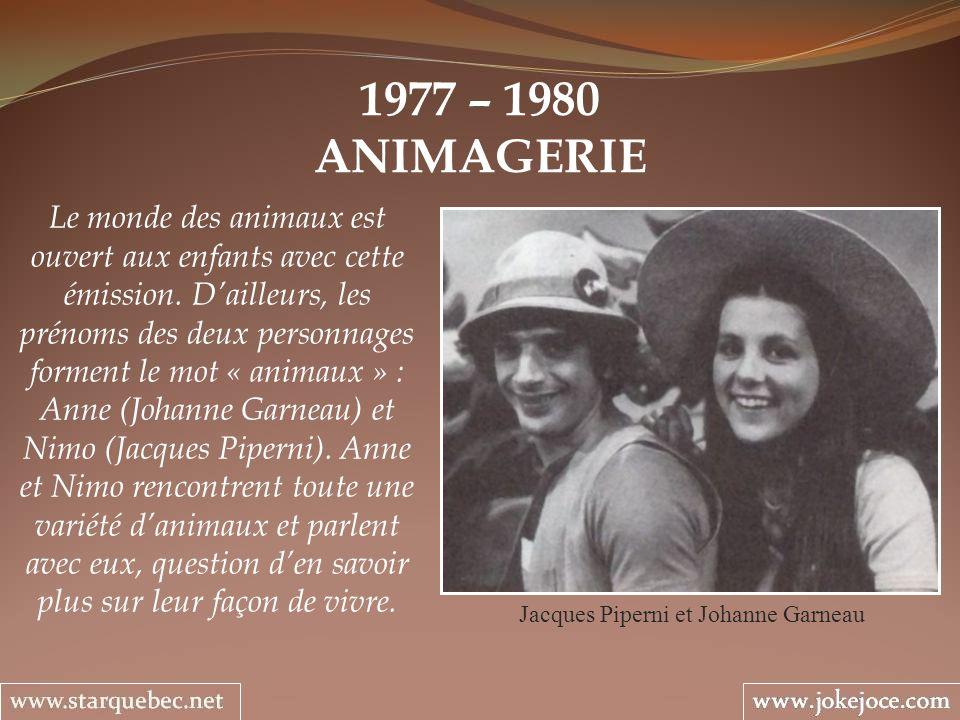1977 – 1980 ANIMAGERIE Jacques Piperni et Johanne Garneau Le monde des animaux est ouvert aux enfants avec cette émission. Dailleurs, les prénoms des
