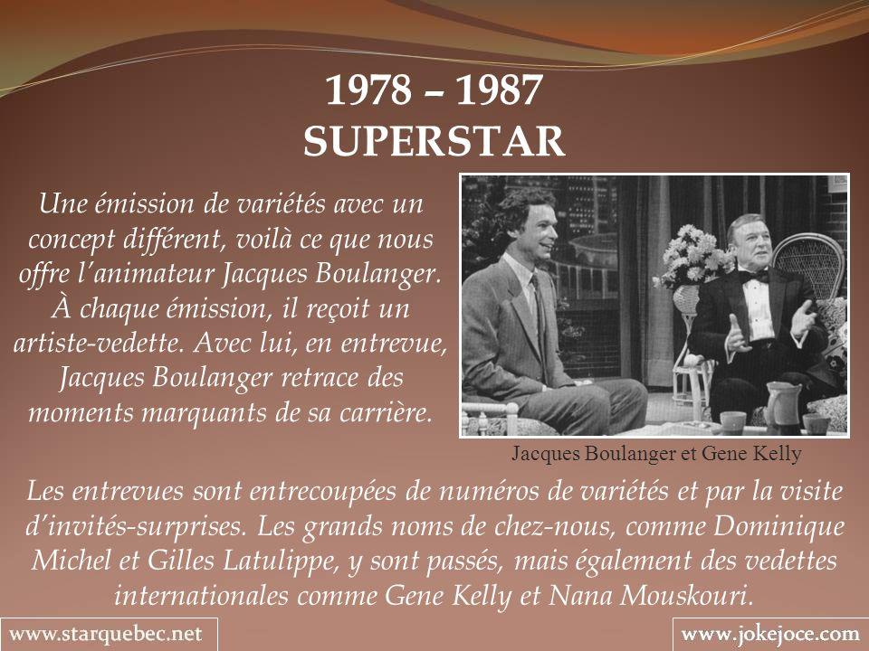 1978 – 1987 SUPERSTAR Jacques Boulanger et Gene Kelly Une émission de variétés avec un concept différent, voilà ce que nous offre lanimateur Jacques B