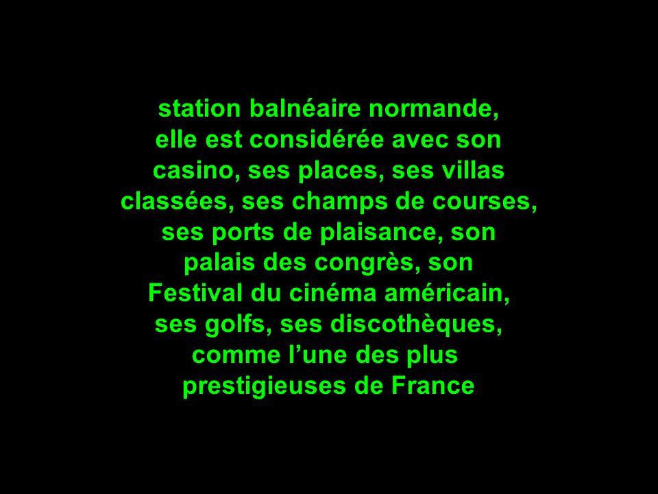 station balnéaire normande, elle est considérée avec son casino, ses places, ses villas classées, ses champs de courses, ses ports de plaisance, son palais des congrès, son Festival du cinéma américain, ses golfs, ses discothèques, comme lune des plus prestigieuses de France