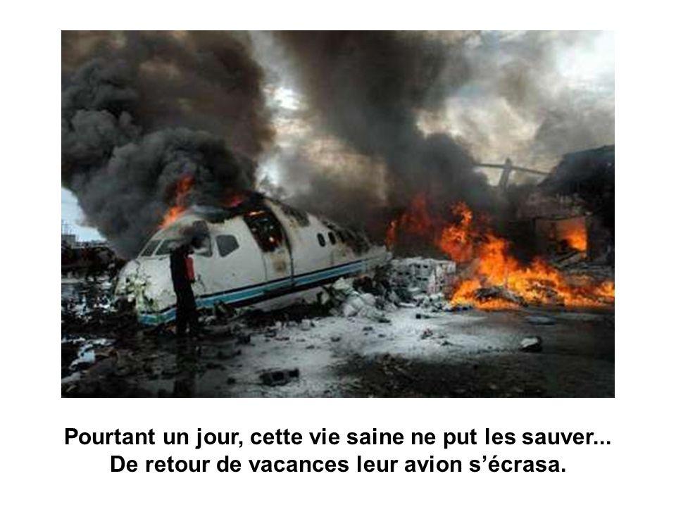 Pourtant un jour, cette vie saine ne put les sauver... De retour de vacances leur avion sécrasa.