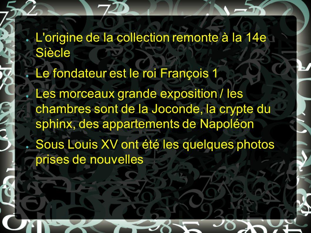 L'origine de la collection remonte à la 14e Siècle Le fondateur est le roi François 1 Les morceaux grande exposition / les chambres sont de la Joconde