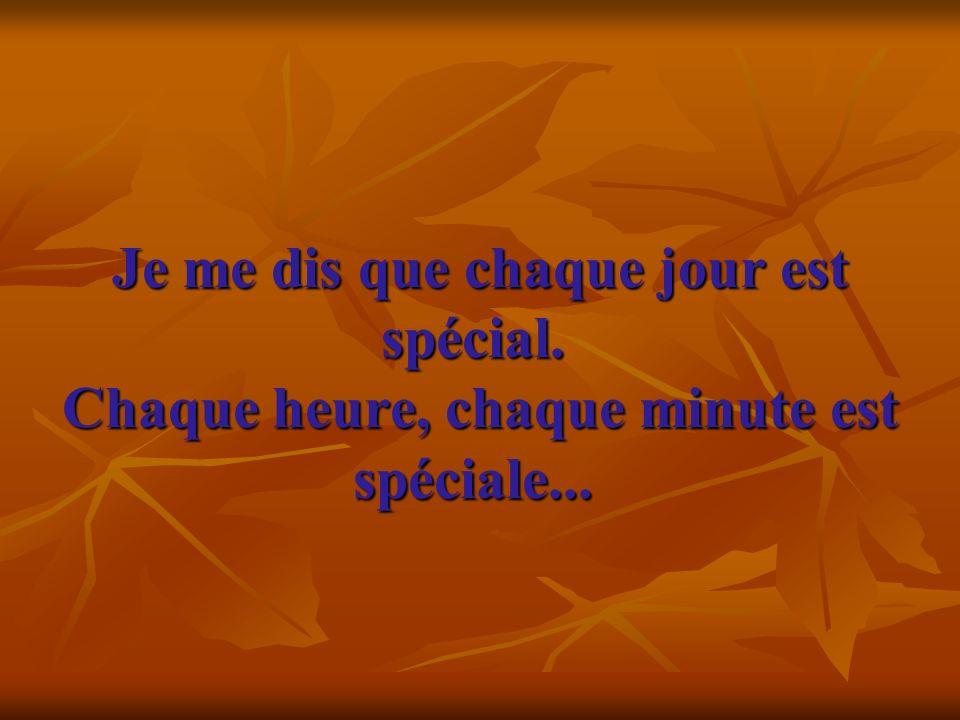 Je me dis que chaque jour est spécial.Chaque heure, chaque minute est spéciale...