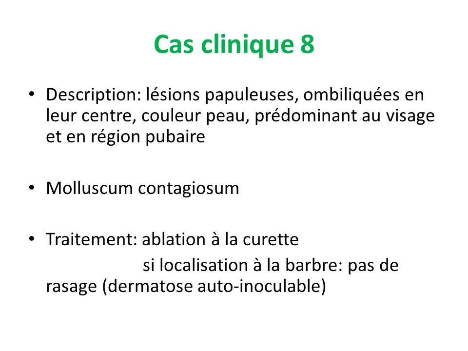 Cas clinique 8 Description: lésions papuleuses, ombiliquées en leur centre, couleur peau, prédominant au visage et en région pubaire Molluscum contagi