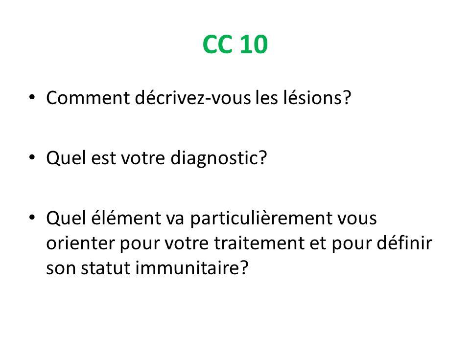 CC 10 Comment décrivez-vous les lésions? Quel est votre diagnostic? Quel élément va particulièrement vous orienter pour votre traitement et pour défin