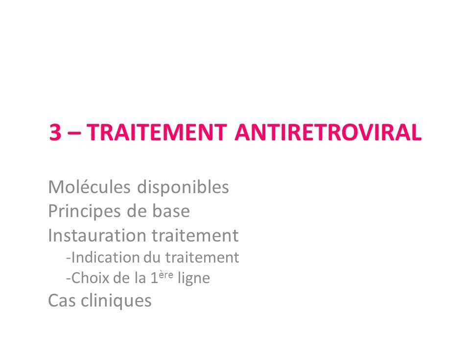 3 – TRAITEMENT ANTIRETROVIRAL Molécules disponibles Principes de base Instauration traitement -Indication du traitement -Choix de la 1 ère ligne Cas c