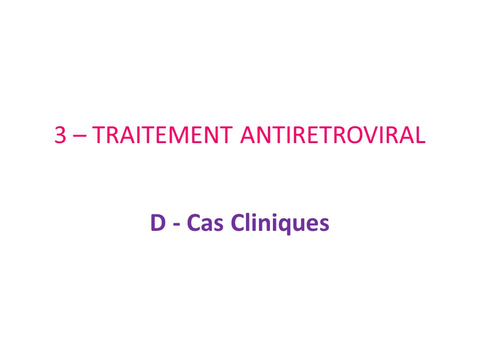 3 – TRAITEMENT ANTIRETROVIRAL D - Cas Cliniques
