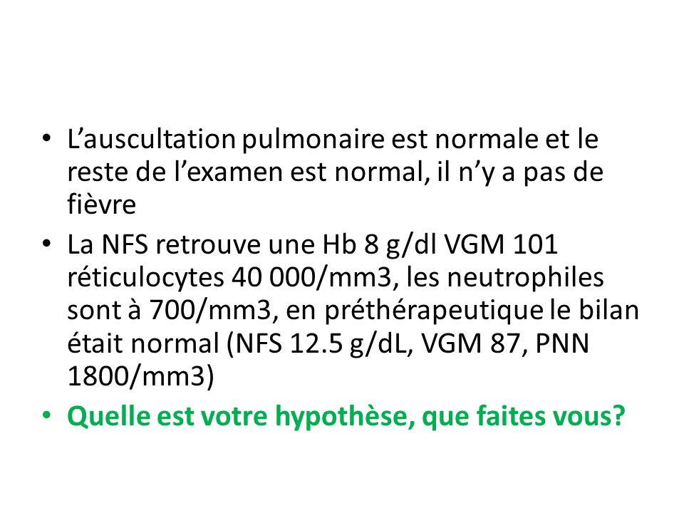 Lauscultation pulmonaire est normale et le reste de lexamen est normal, il ny a pas de fièvre La NFS retrouve une Hb 8 g/dl VGM 101 réticulocytes 40 0