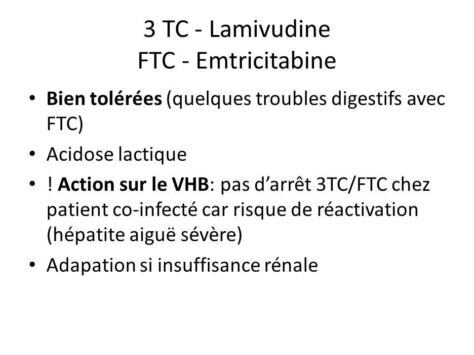 3 TC - Lamivudine FTC - Emtricitabine Bien tolérées (quelques troubles digestifs avec FTC) Acidose lactique ! Action sur le VHB: pas darrêt 3TC/FTC ch