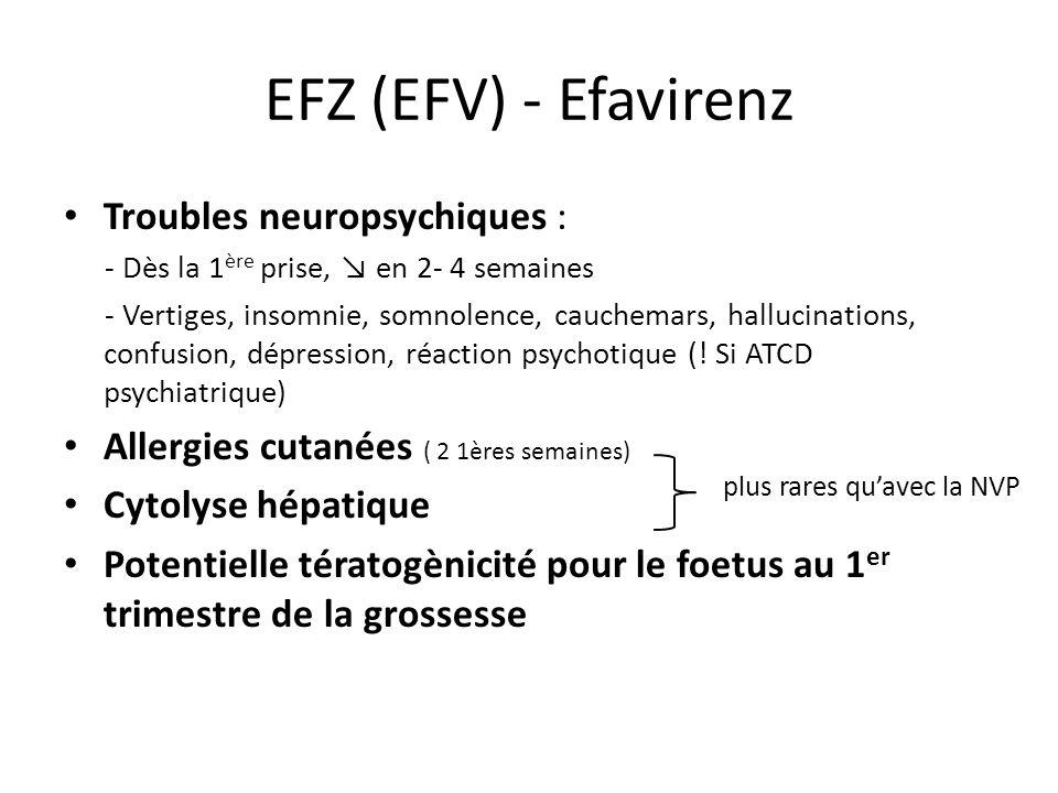 EFZ (EFV) - Efavirenz Troubles neuropsychiques : - Dès la 1 ère prise, en 2- 4 semaines - Vertiges, insomnie, somnolence, cauchemars, hallucinations,