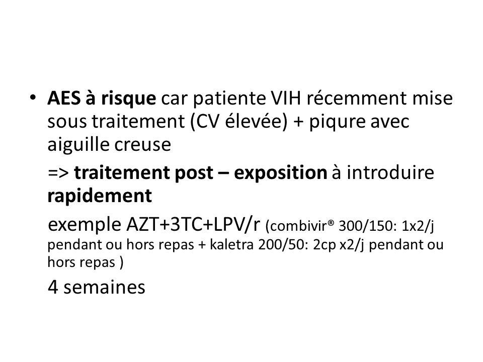 AES à risque car patiente VIH récemment mise sous traitement (CV élevée) + piqure avec aiguille creuse => traitement post – exposition à introduire ra