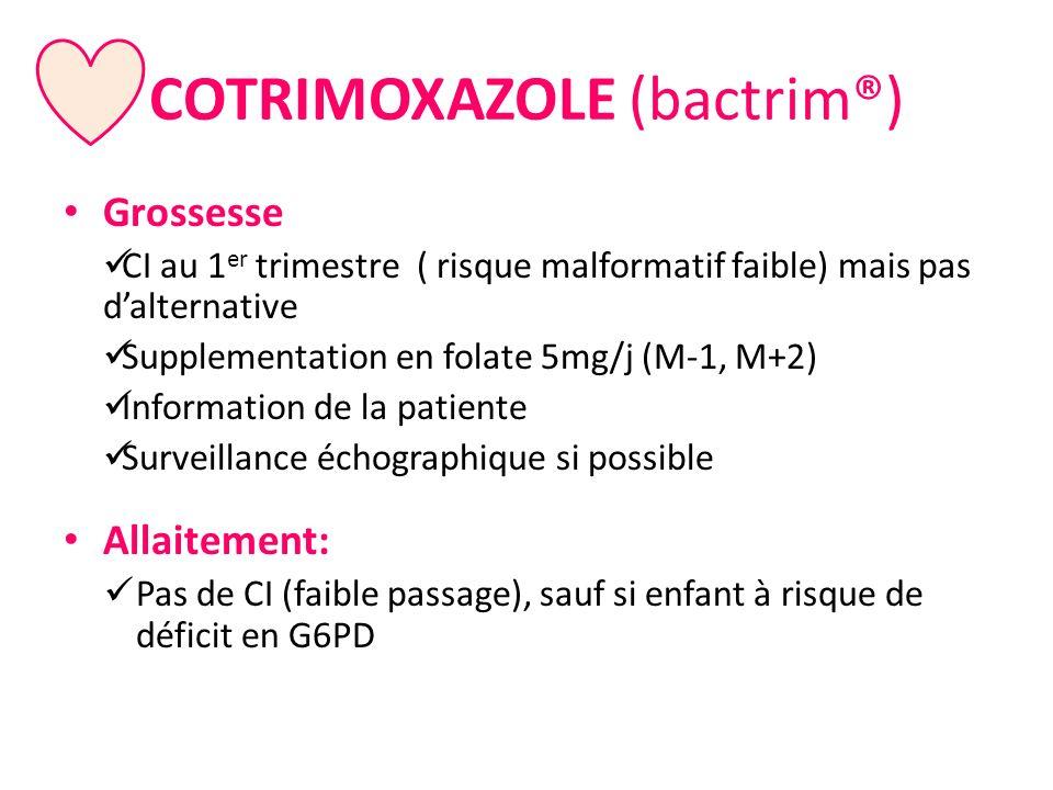 COTRIMOXAZOLE (bactrim®) Grossesse CI au 1 er trimestre ( risque malformatif faible) mais pas dalternative Supplementation en folate 5mg/j (M-1, M+2)
