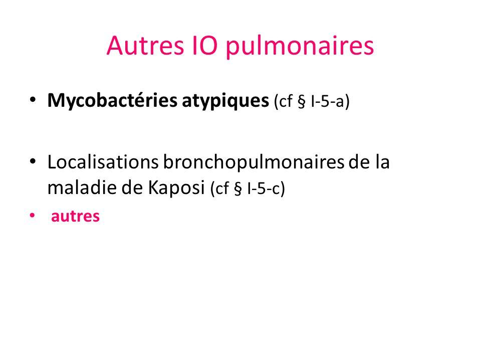 Autres IO pulmonaires Mycobactéries atypiques (cf § I-5-a) Localisations bronchopulmonaires de la maladie de Kaposi (cf § I-5-c) autres