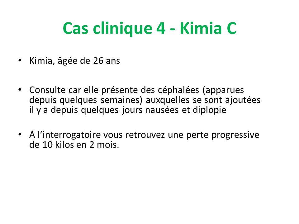 Cas clinique 4 - Kimia C Kimia, âgée de 26 ans Consulte car elle présente des céphalées (apparues depuis quelques semaines) auxquelles se sont ajoutée