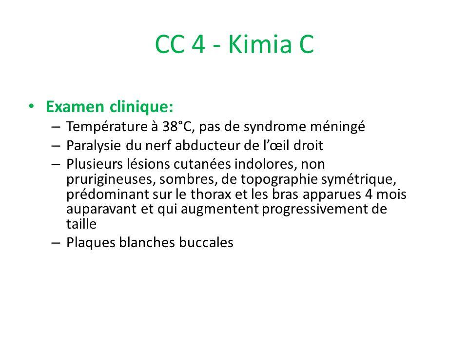 CC 4 - Kimia C Examen clinique: – Température à 38°C, pas de syndrome méningé – Paralysie du nerf abducteur de lœil droit – Plusieurs lésions cutanées