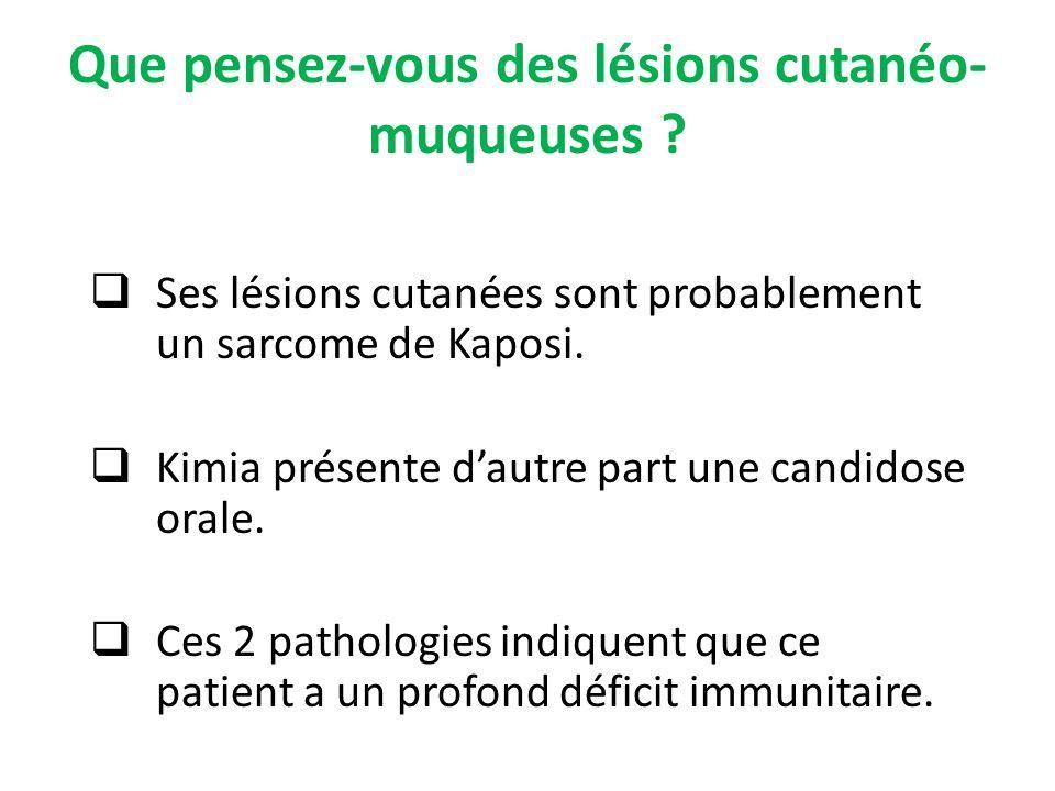 Que pensez-vous des lésions cutanéo- muqueuses ? Ses lésions cutanées sont probablement un sarcome de Kaposi. Kimia présente dautre part une candidose