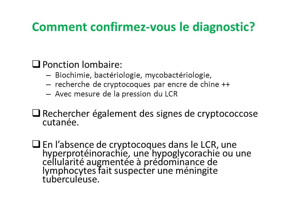 Comment confirmez-vous le diagnostic? Ponction lombaire: – Biochimie, bactériologie, mycobactériologie, – recherche de cryptocoques par encre de chine