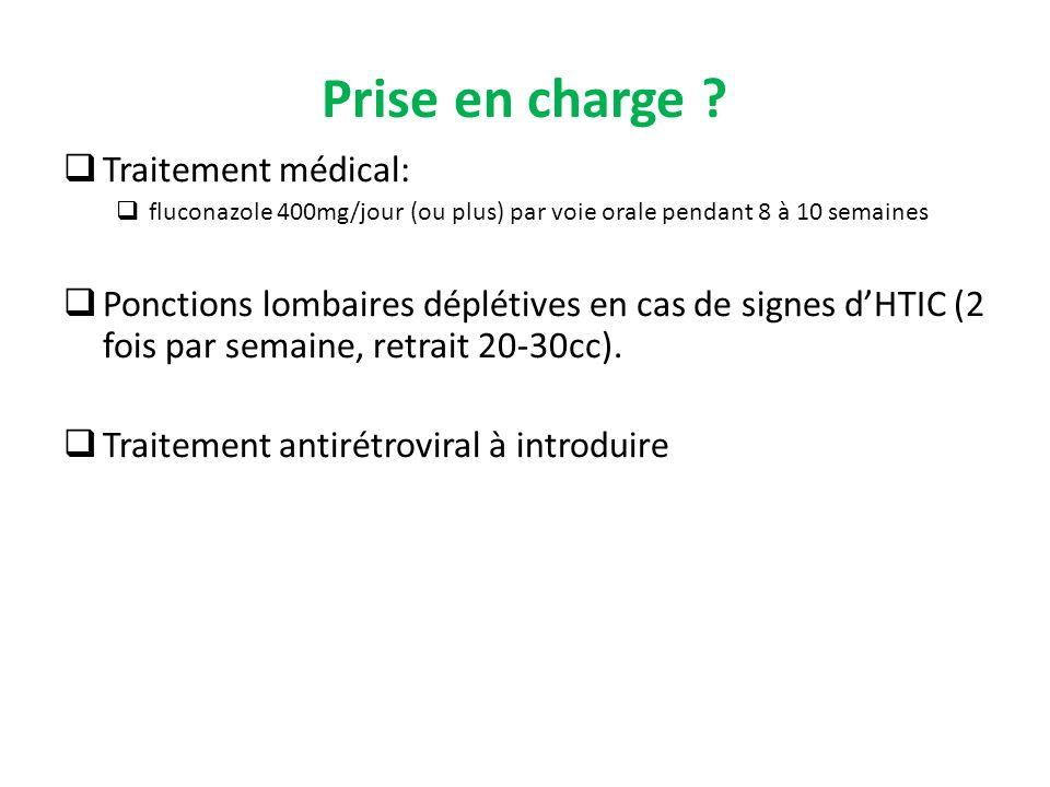 Prise en charge ? Traitement médical: fluconazole 400mg/jour (ou plus) par voie orale pendant 8 à 10 semaines Ponctions lombaires déplétives en cas de