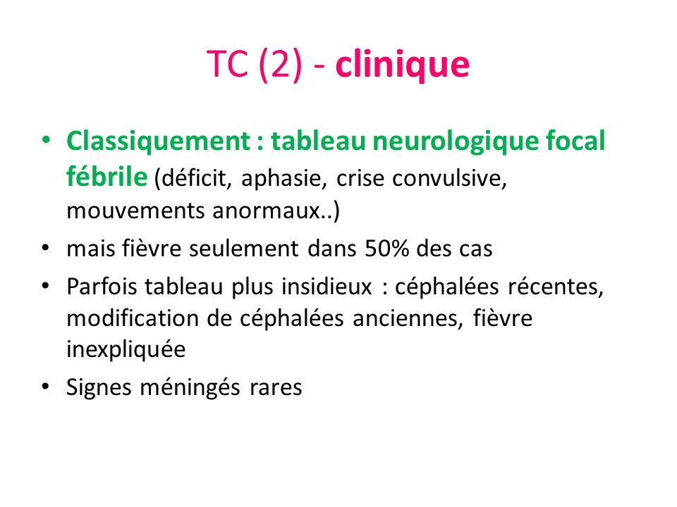 TC (2) - clinique Classiquement : tableau neurologique focal fébrile (déficit, aphasie, crise convulsive, mouvements anormaux..) mais fièvre seulement