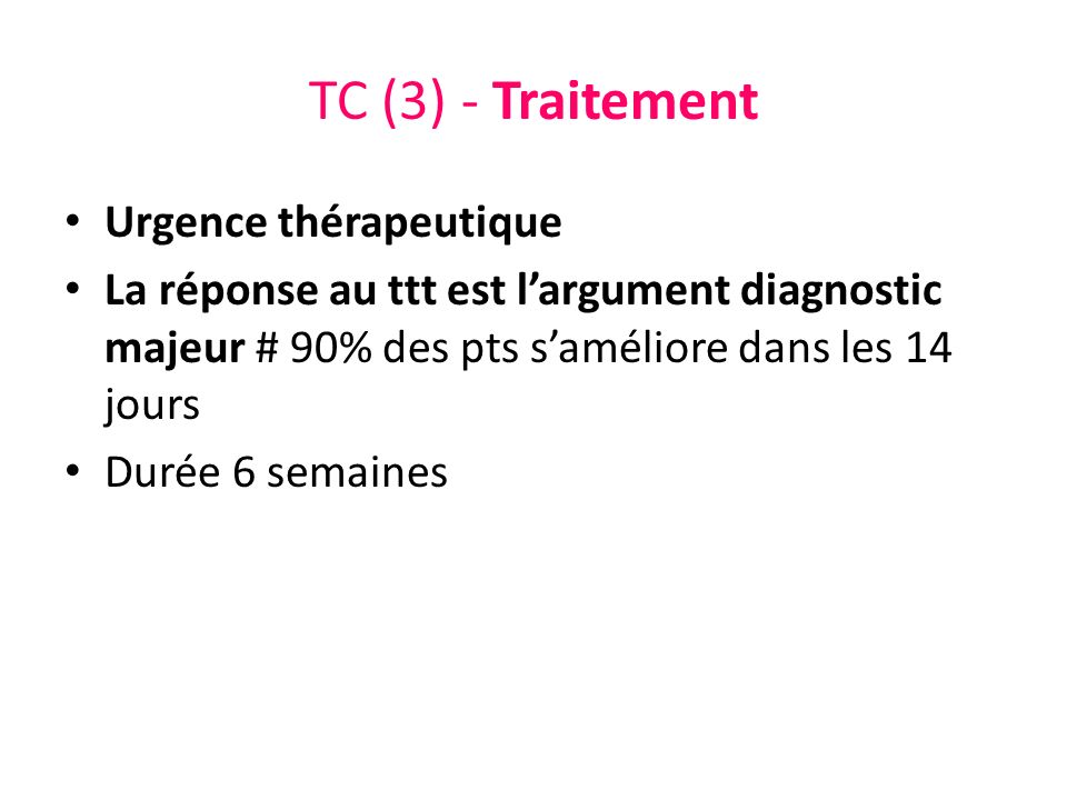 TC (3) - Traitement Urgence thérapeutique La réponse au ttt est largument diagnostic majeur # 90% des pts saméliore dans les 14 jours Durée 6 semaines