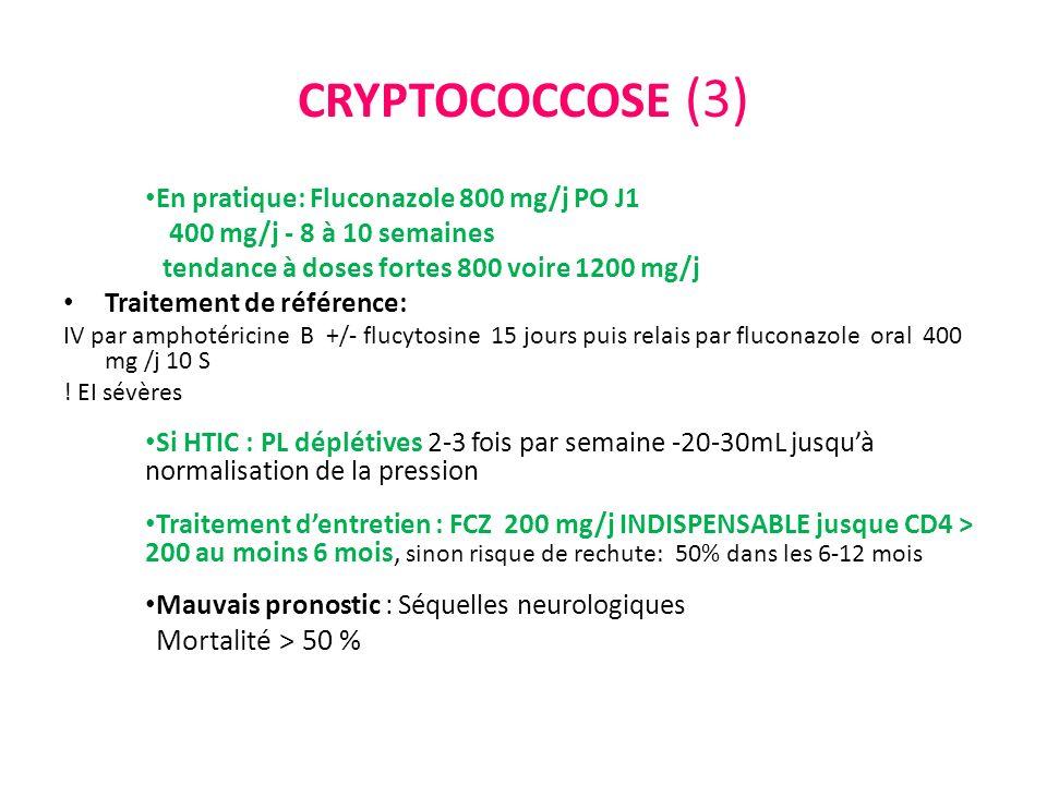 CRYPTOCOCCOSE (3) En pratique: Fluconazole 800 mg/j PO J1 400 mg/j - 8 à 10 semaines tendance à doses fortes 800 voire 1200 mg/j Traitement de référen