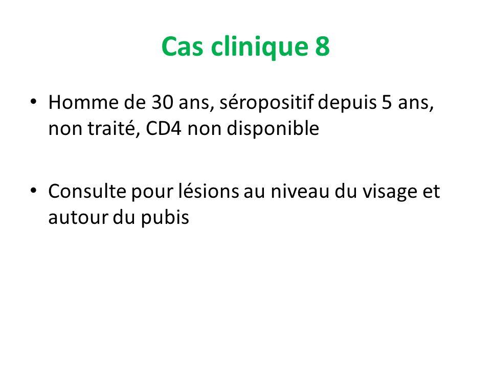 Cas clinique 8 Homme de 30 ans, séropositif depuis 5 ans, non traité, CD4 non disponible Consulte pour lésions au niveau du visage et autour du pubis