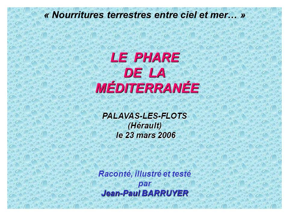 « Nourritures terrestres entre ciel et mer… » LE PHARE DE LA MÉDITERRANÉE MÉDITERRANÉE PALAVAS-LES-FLOTS(Hérault) le 23 mars 2006 le 23 mars 2006 Raco
