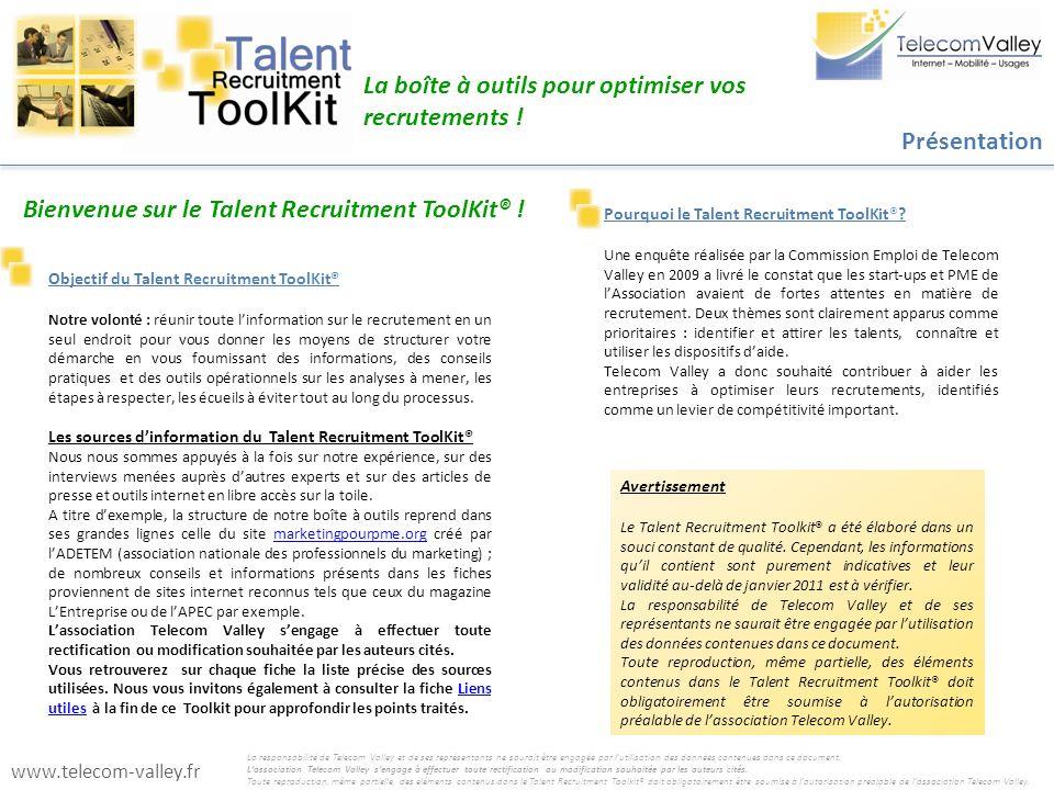 Informations sur lassociation Telecom Valley http://www.telecom-valley.fr/ Informations et conseils génériques, actualités RH http://www.lentreprise.com http://www.wk-rh.fr Sites du service public http://www.travail-solidarite.gouv.fr http://www2.pole-emploi.fr http://vosdroits.service-public.fr http://www.enseignementsup-recherche.gouv.fr/ http://www.urssaf.fr/ http://www.sdtefp-paca.travail.gouv.fr/direccte/ Lutte contre les discriminations http://www.halde.fr http://www.handicap-rh.fr http://www.agefiph.fr/ Stages http://www.ubifrance.fr/ http://www.ubifrance.fr/ Stages à létranger http://www.cnam-paca.fr/ http://www.cnam-paca.fr/ Dispositif ANNC http://www.telecom-valley.fr/ http://www.telecom-valley.fr/ Coordonnées écoles Informations sur lalternance http://www.ui06.com http://www.ui06.com OPCA Adefim (UIMM) http://www.fafiec.fr/ http://www.fafiec.fr/ OPCA Fafiec(SYNTEC) Dispositifs daides à lembauche http://www.aides-entreprises.fr/repertoiredesaides/ http://www.entreprises.gouv.fr http://droit-finances.commentcamarche.net/contents/entreprise http://www.apce.com Sites emploi/jobboards/CVthèques http://www.cadremploi.fr http://cadres.apec.fr/ http://jd.apec.fr/ http://www.cadresonline.com/ http://ecommerce.monster.fr http://www.keljob.com/ecommerce/catalog/category/all/ http://entreprise.regionsjob.com/ http://www.the-network.com/ http://www.careerbuilder-corporate.fr http://www.jobingenieur.com http://www.annoncesjaunes.fr http://emploi.nicematin.com http://www.wanajob.fr http://www.moovement.fr Acteurs du sourcing http://www.telecom-valley.fr/ http://www.telecom-valley.fr/ Coordonnées des membres http://www.sophiaantipolis-careers.com http://www.afpa.fr/entreprise http://www.handyjob06.com/ Emploi à létranger http://www.emploi-international.org http://ec.europa.eu/eures/ Réseaux sociaux http://www.linkedin.com/ http://www.viadeo.com http://www.xing.com/ http://reseau-ingenieurs.com/ http://www.e-logick.com http://fr.worketer.com/signin.do http://jobs.telcopro