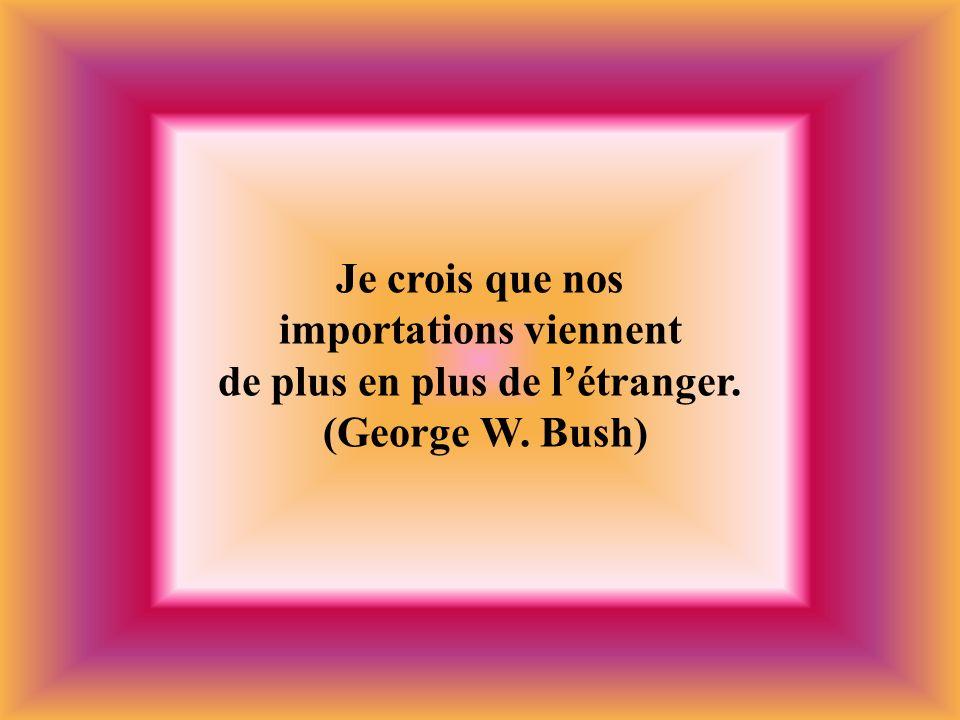 Je crois que nos importations viennent de plus en plus de létranger. (George W. Bush)