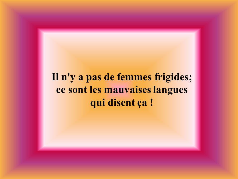 Il n'y a pas de femmes frigides; ce sont les mauvaises langues qui disent ça !