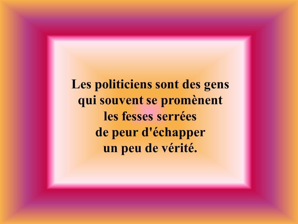 Les politiciens sont des gens qui souvent se promènent les fesses serrées de peur d'échapper un peu de vérité.
